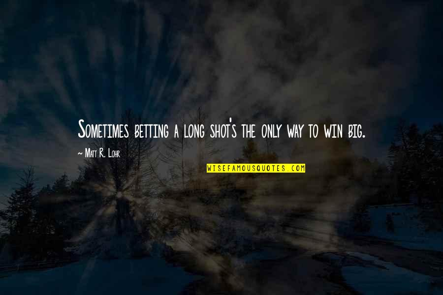 Win Big Quotes By Matt R. Lohr: Sometimes betting a long shot's the only way