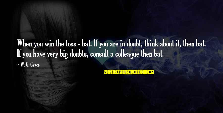Win Big Quotes By W. G. Grace: When you win the toss - bat. If
