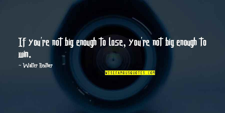 Win Big Quotes By Walter Reuther: If you're not big enough to lose, you're