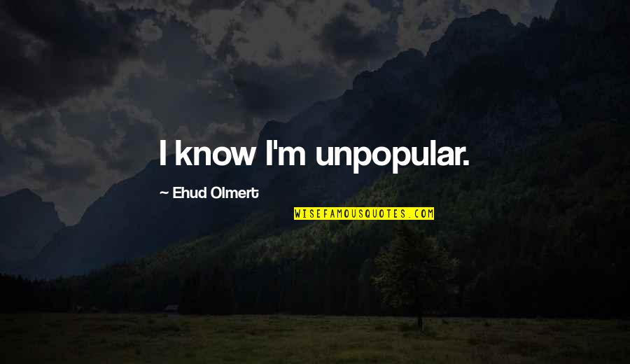 Windedly Quotes By Ehud Olmert: I know I'm unpopular.