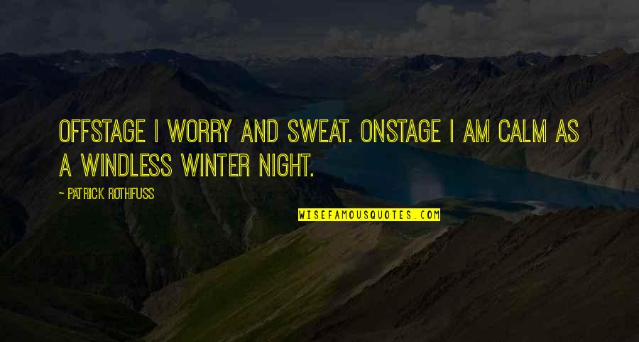 Windless Quotes By Patrick Rothfuss: Offstage I worry and sweat. Onstage I am