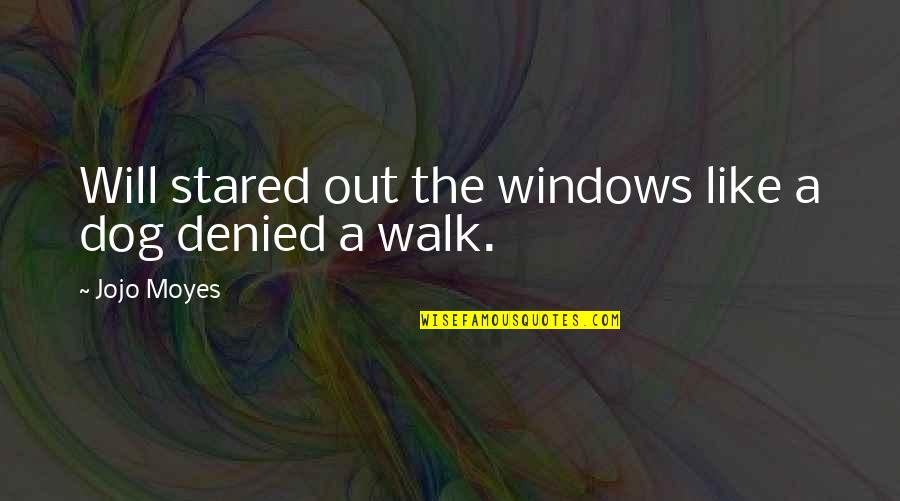 Windows 7 Quotes By Jojo Moyes: Will stared out the windows like a dog