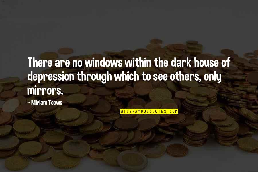 Windows 7 Quotes By Miriam Toews: There are no windows within the dark house