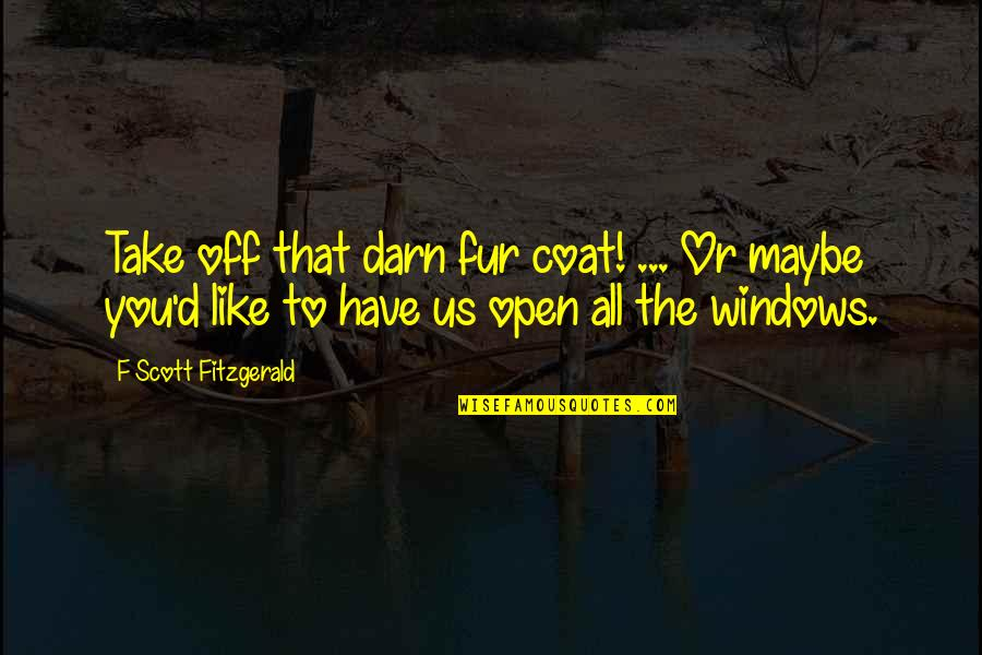 Windows And Love Quotes By F Scott Fitzgerald: Take off that darn fur coat! ... Or