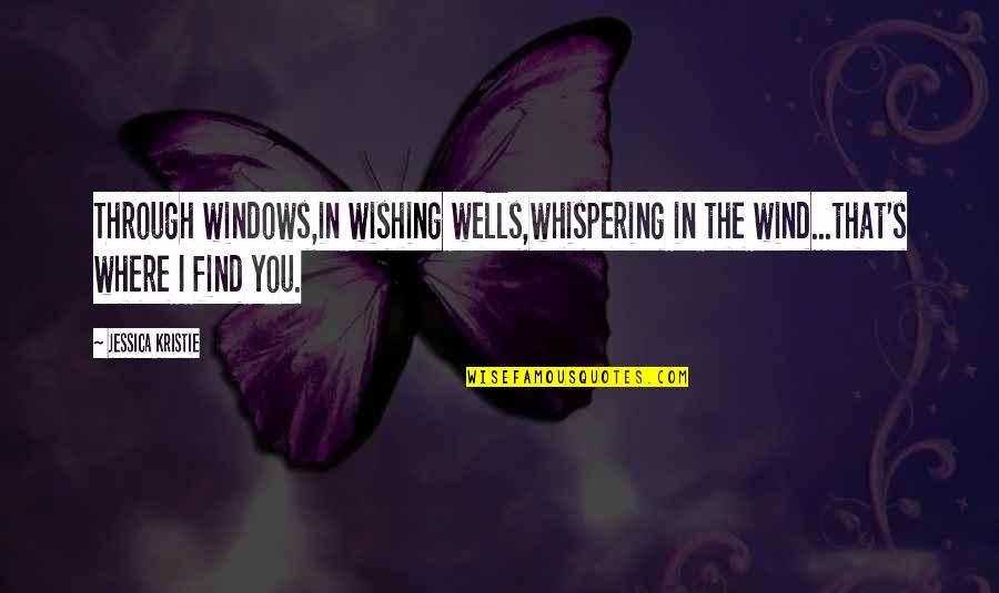 Windows And Love Quotes By Jessica Kristie: Through windows,in wishing wells,whispering in the wind...that's where