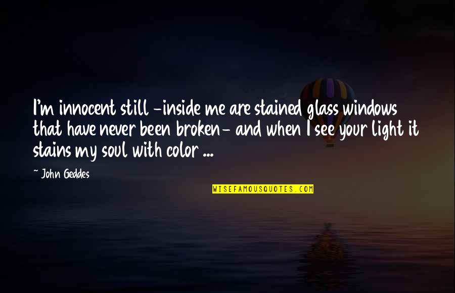 Windows And Love Quotes By John Geddes: I'm innocent still -inside me are stained glass
