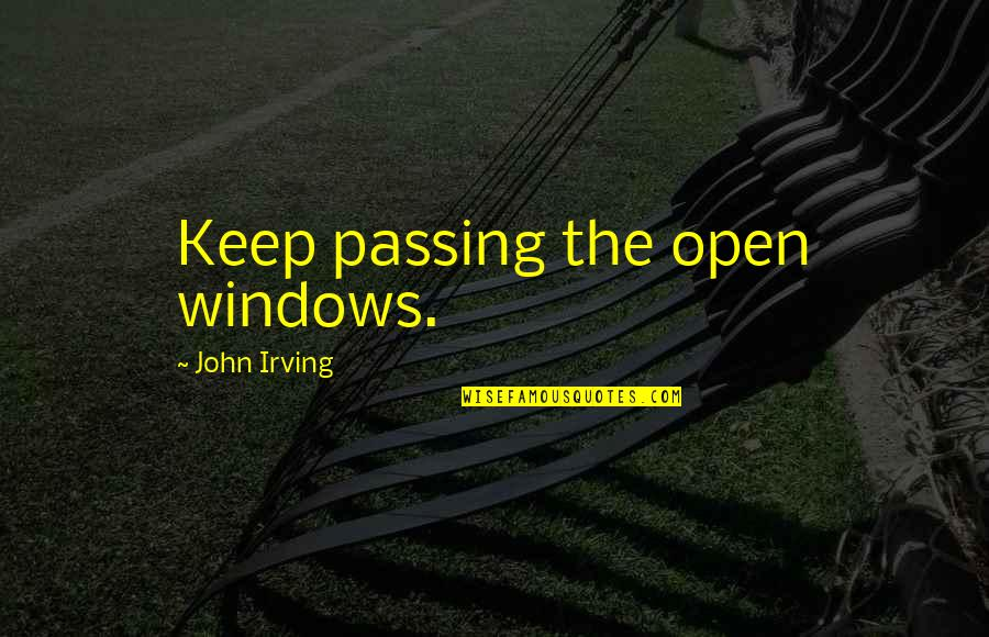 Windows And Love Quotes By John Irving: Keep passing the open windows.