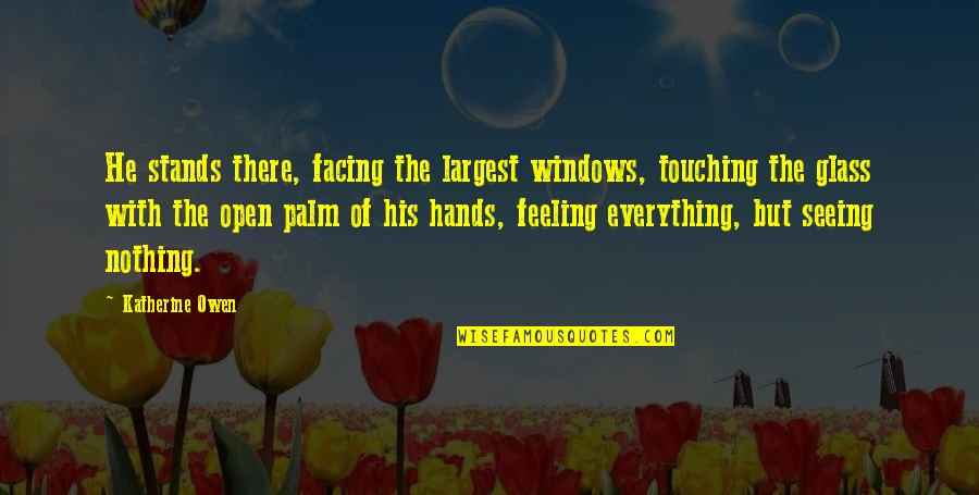 Windows And Love Quotes By Katherine Owen: He stands there, facing the largest windows, touching