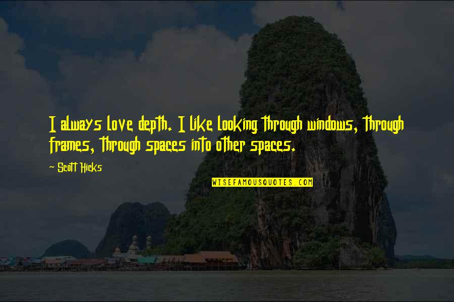 Windows And Love Quotes By Scott Hicks: I always love depth. I like looking through