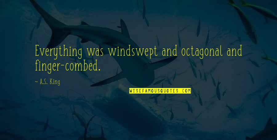 Windswept Quotes By A.S. King: Everything was windswept and octagonal and finger-combed.