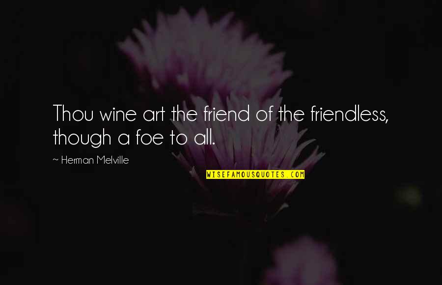 Wine And Art Quotes By Herman Melville: Thou wine art the friend of the friendless,