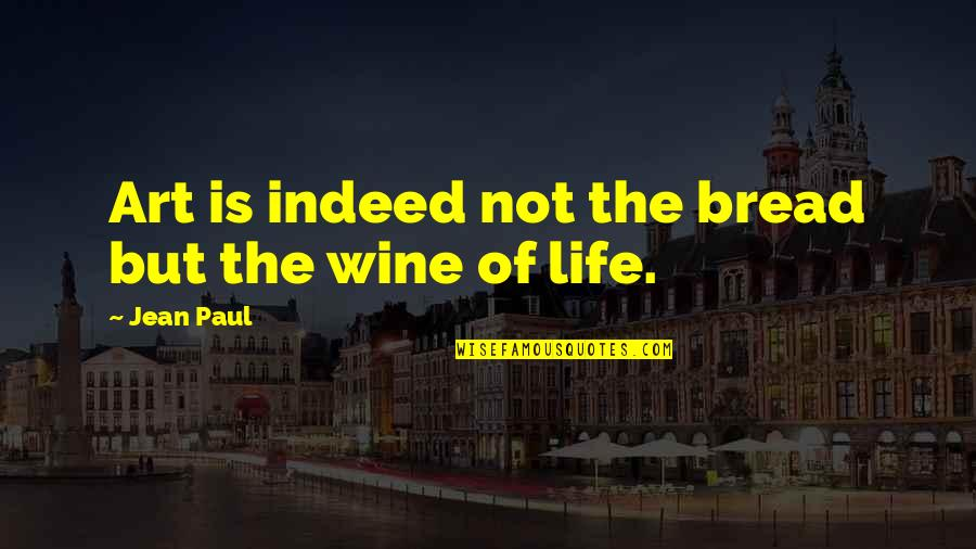 Wine And Art Quotes By Jean Paul: Art is indeed not the bread but the