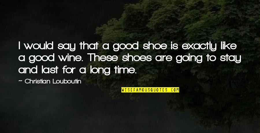 Wine And Time Quotes By Christian Louboutin: I would say that a good shoe is