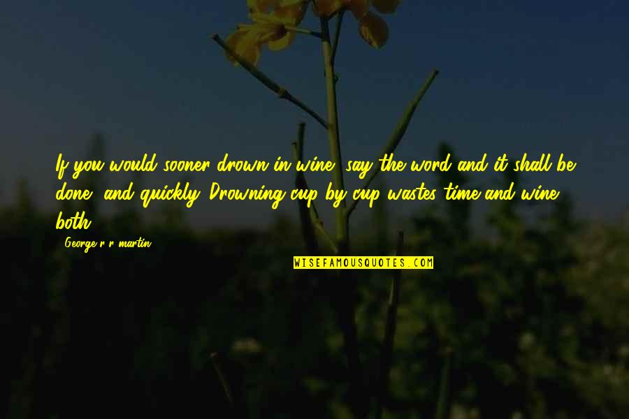 Wine And Time Quotes By George R R Martin: If you would sooner drown in wine, say