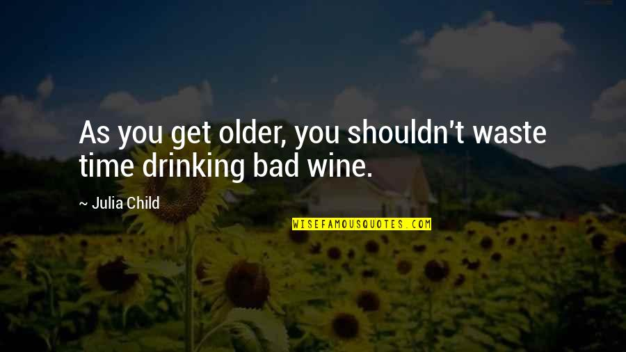 Wine And Time Quotes By Julia Child: As you get older, you shouldn't waste time