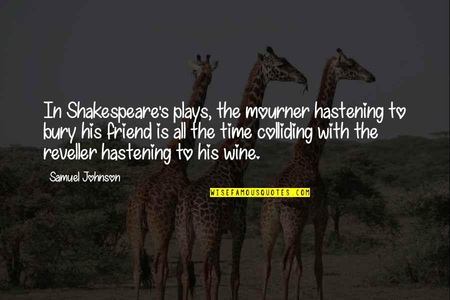 Wine And Time Quotes By Samuel Johnson: In Shakespeare's plays, the mourner hastening to bury