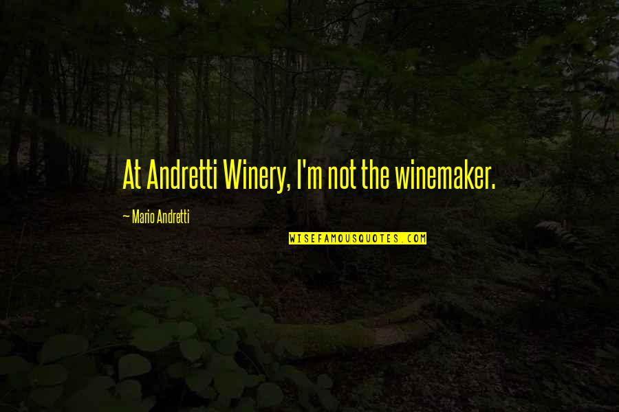 Winery Quotes By Mario Andretti: At Andretti Winery, I'm not the winemaker.