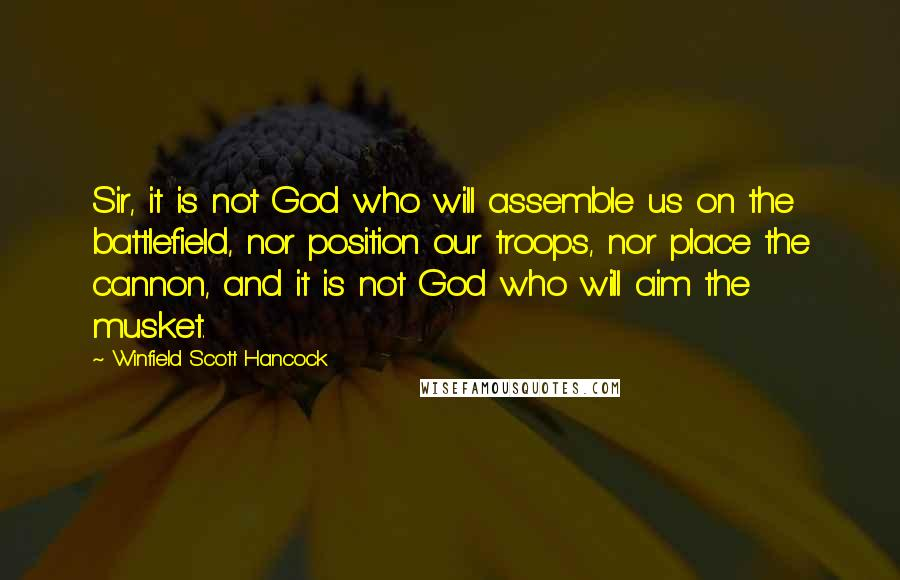 Winfield Scott Hancock quotes: Sir, it is not God who will assemble us on the battlefield, nor position our troops, nor place the cannon, and it is not God who will aim the musket.