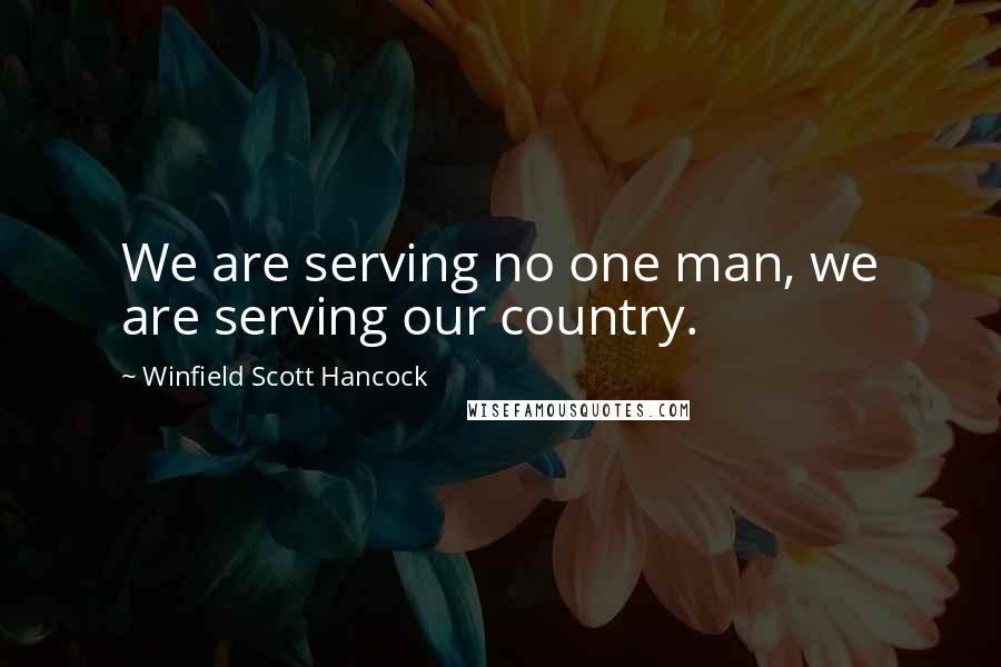 Winfield Scott Hancock quotes: We are serving no one man, we are serving our country.