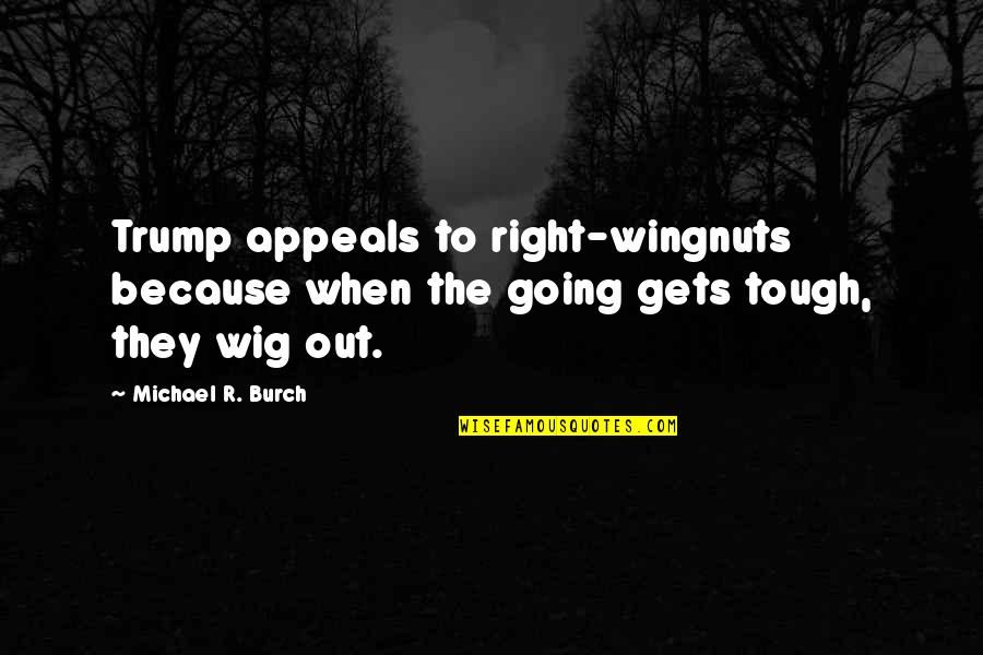 Wingnuts Quotes By Michael R. Burch: Trump appeals to right-wingnuts because when the going