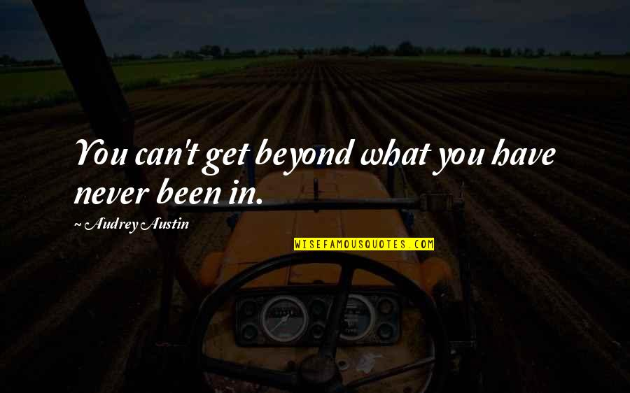 Winnamine Quotes By Audrey Austin: You can't get beyond what you have never