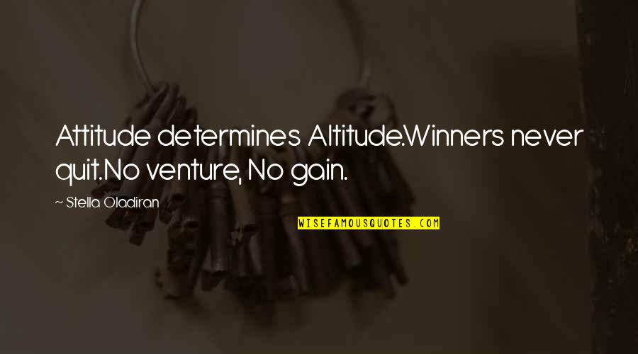 Winners Never Quit Quotes By Stella Oladiran: Attitude determines Altitude.Winners never quit.No venture, No gain.