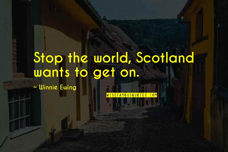Winnie Ewing Quotes By Winnie Ewing: Stop the world, Scotland wants to get on.