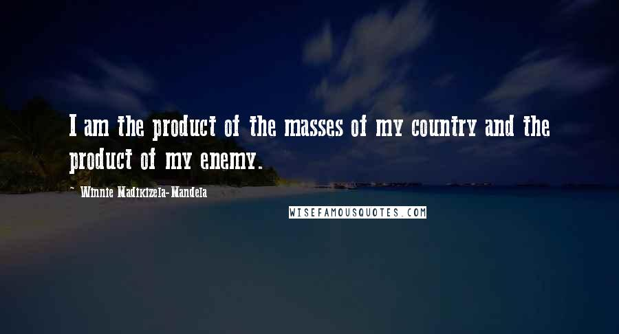 Winnie Madikizela-Mandela quotes: I am the product of the masses of my country and the product of my enemy.