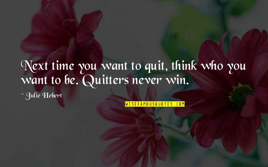 Winning Next Time Quotes By Julie Hebert: Next time you want to quit, think who