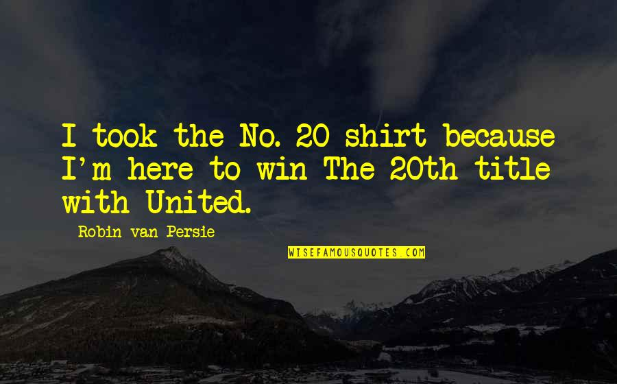 Winning Titles Quotes By Robin Van Persie: I took the No. 20 shirt because I'm