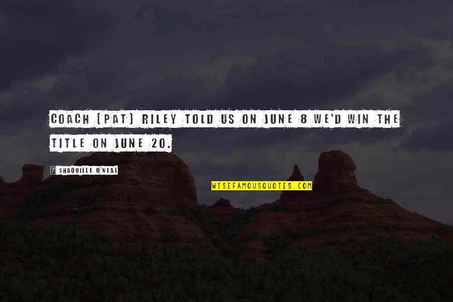 Winning Titles Quotes By Shaquille O'Neal: Coach (Pat) Riley told us on June 8
