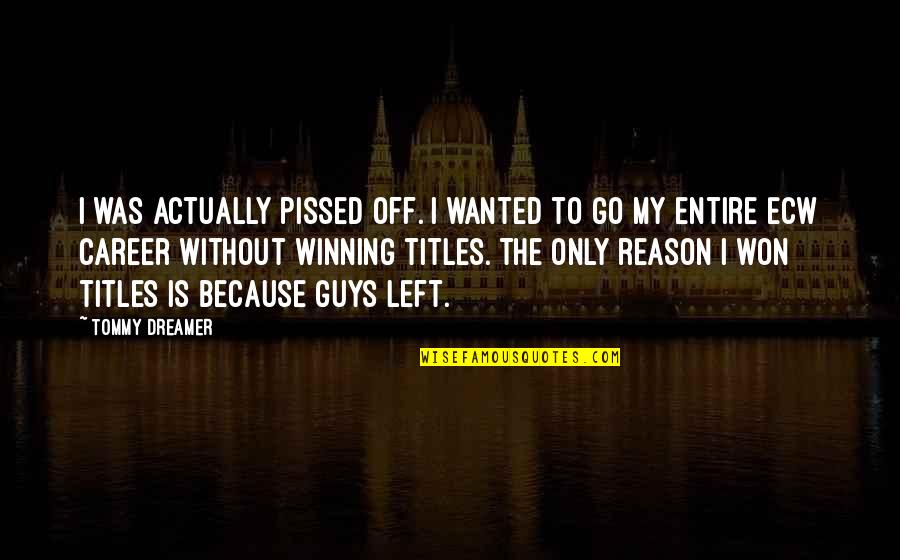 Winning Titles Quotes By Tommy Dreamer: I was actually pissed off. I wanted to