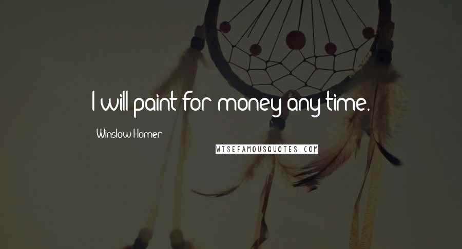 Winslow Homer quotes: I will paint for money any time.