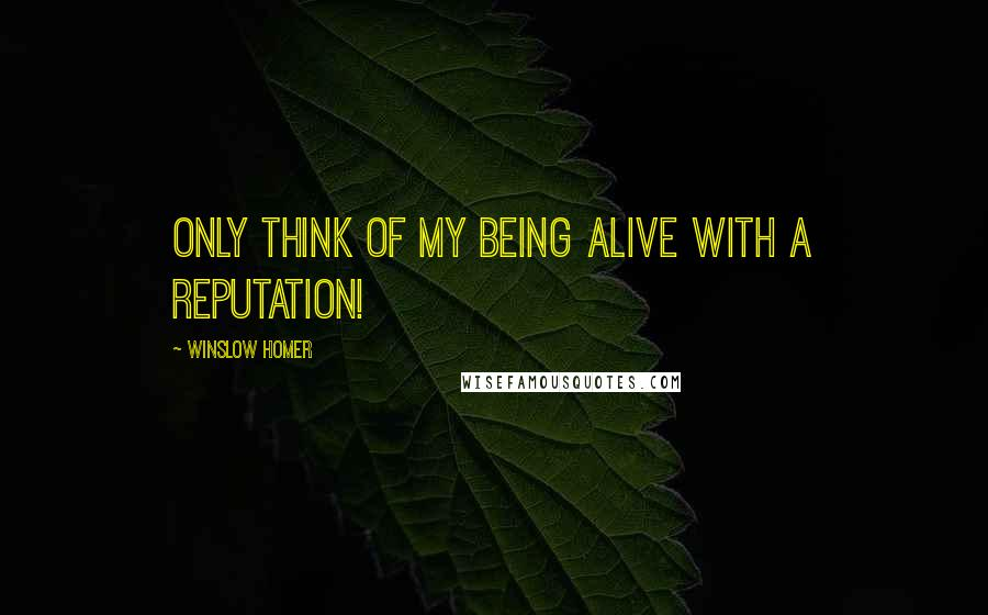 Winslow Homer quotes: Only think of my being alive with a reputation!