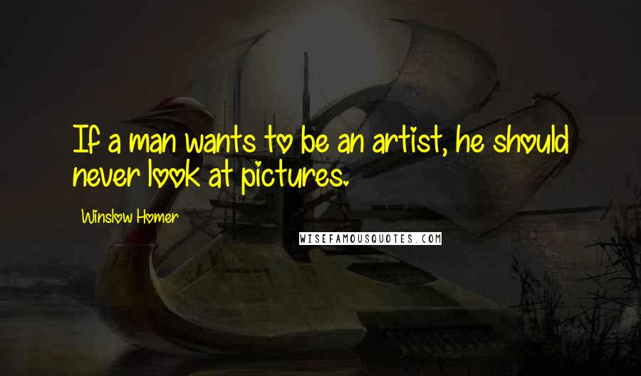 Winslow Homer quotes: If a man wants to be an artist, he should never look at pictures.