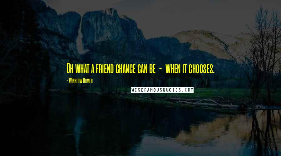 Winslow Homer quotes: Oh what a friend chance can be - when it chooses.