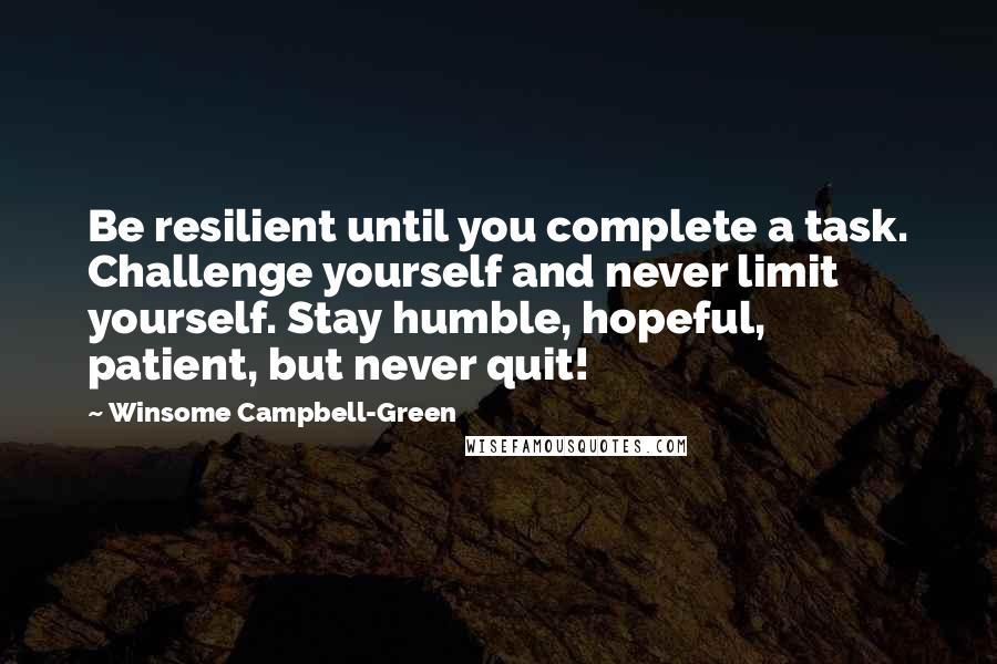 Winsome Campbell-Green quotes: Be resilient until you complete a task. Challenge yourself and never limit yourself. Stay humble, hopeful, patient, but never quit!