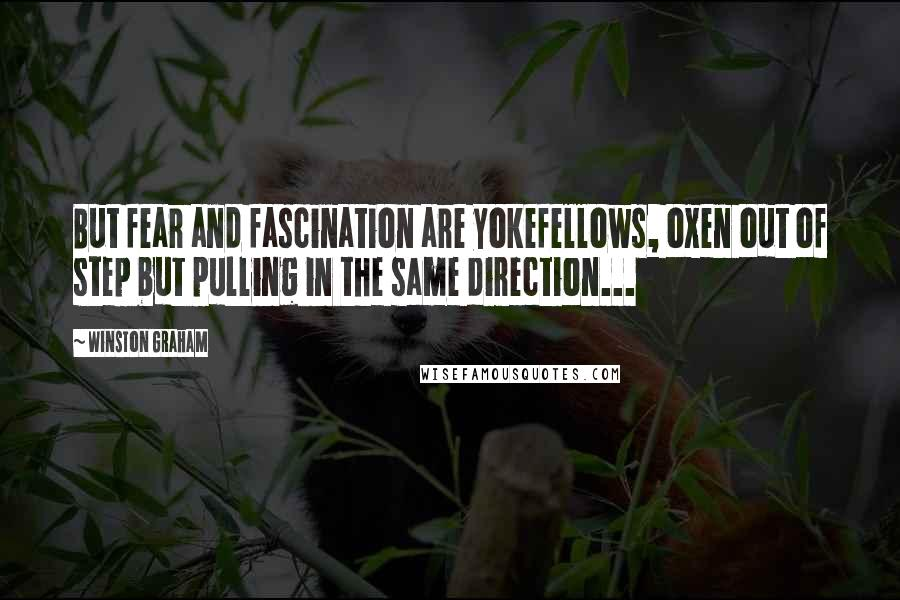 Winston Graham quotes: But fear and fascination are yokefellows, oxen out of step but pulling in the same direction...