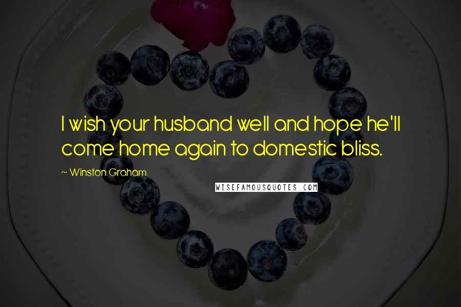 Winston Graham quotes: I wish your husband well and hope he'll come home again to domestic bliss.