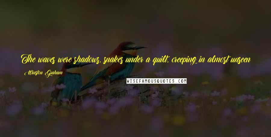 Winston Graham quotes: The waves were shadows, snakes under a quilt, creeping in almost unseen until they emerged in milky ripples at the water's edge.