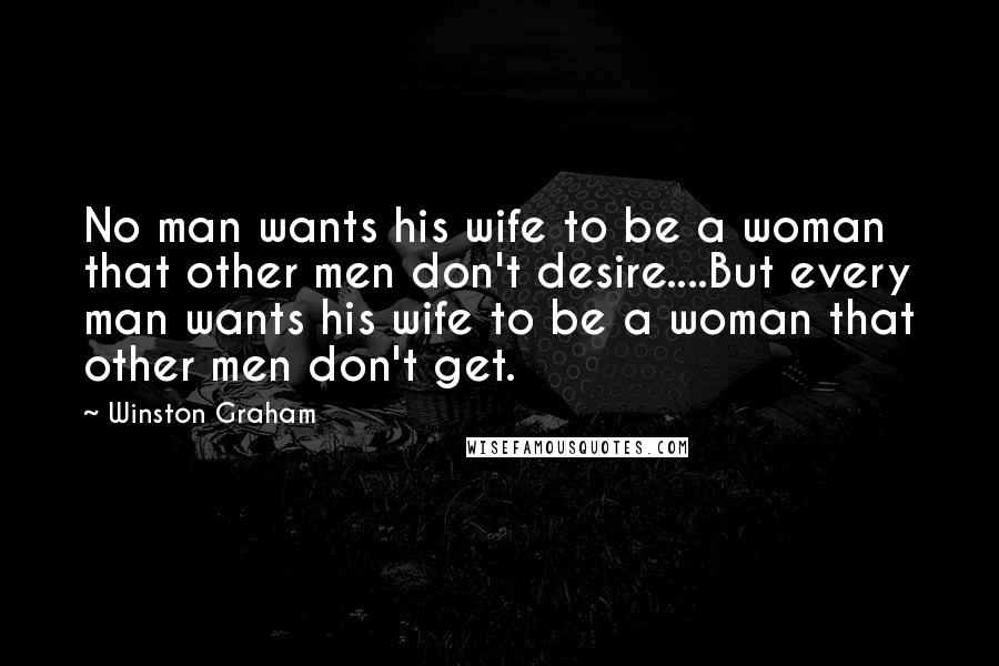Winston Graham quotes: No man wants his wife to be a woman that other men don't desire....But every man wants his wife to be a woman that other men don't get.