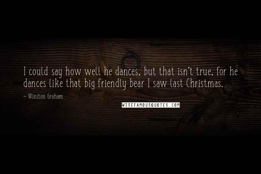 Winston Graham quotes: I could say how well he dances, but that isn't true, for he dances like that big friendly bear I saw last Christmas.