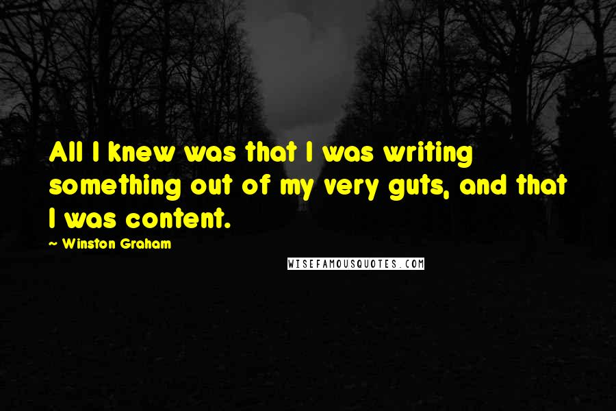 Winston Graham quotes: All I knew was that I was writing something out of my very guts, and that I was content.