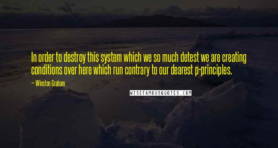 Winston Graham quotes: In order to destroy this system which we so much detest we are creating conditions over here which run contrary to our dearest p-principles.