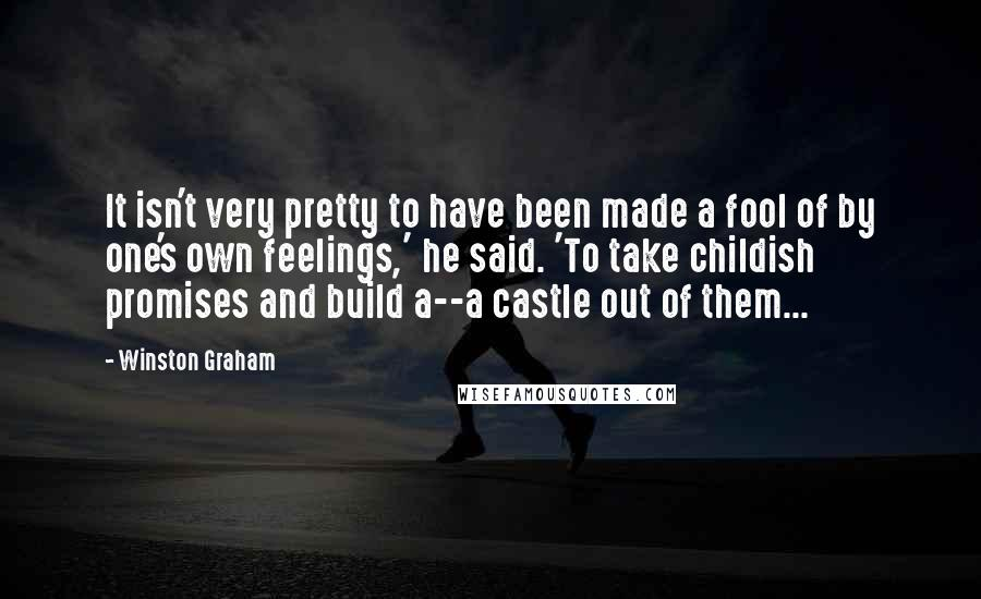 Winston Graham quotes: It isn't very pretty to have been made a fool of by one's own feelings,' he said. 'To take childish promises and build a--a castle out of them...