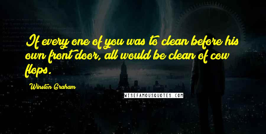 Winston Graham quotes: If every one of you was to clean before his own front door, all would be clean of cow flops.