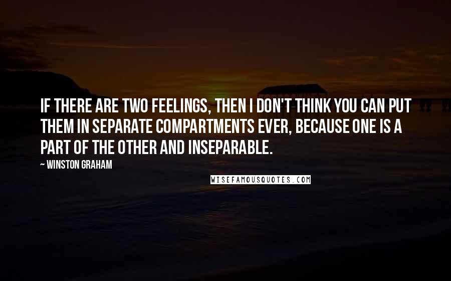 Winston Graham quotes: If there are two feelings, then I don't think you can put them in separate compartments ever, because one is a part of the other and inseparable.