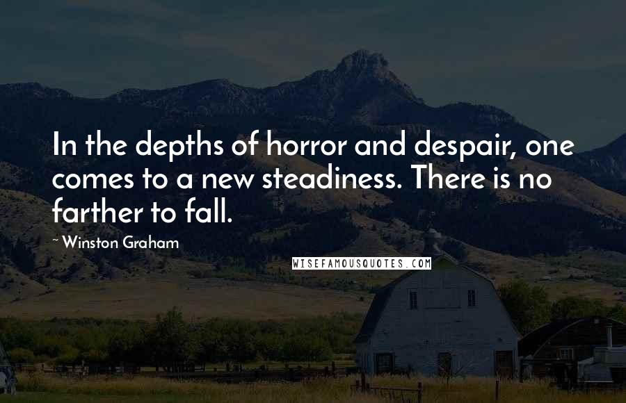 Winston Graham quotes: In the depths of horror and despair, one comes to a new steadiness. There is no farther to fall.