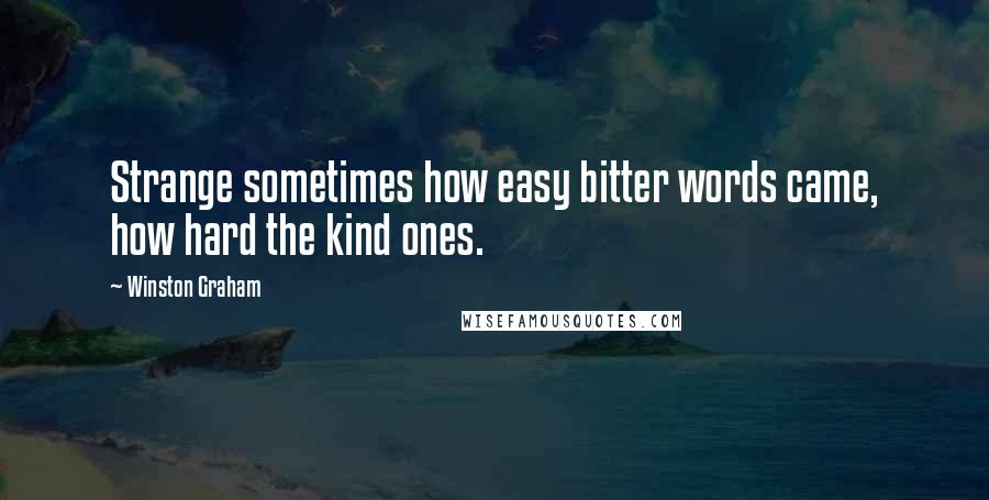 Winston Graham quotes: Strange sometimes how easy bitter words came, how hard the kind ones.