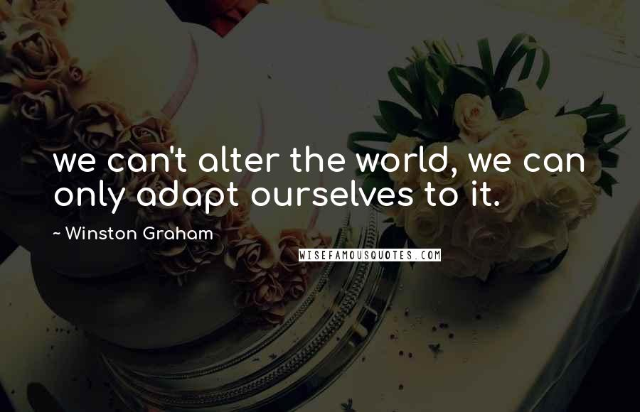 Winston Graham quotes: we can't alter the world, we can only adapt ourselves to it.